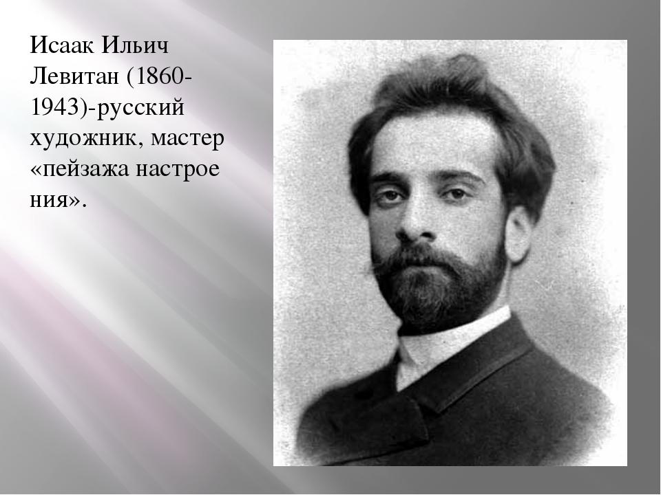 Исаак Ильич Левитан (1860-1943)-русский художник, мастер «пейзажанастроения».