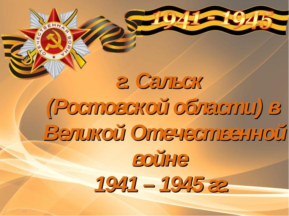 г. Сальск (Ростовской области) в Великой Отечественной войне 1941 – 1945 гг.