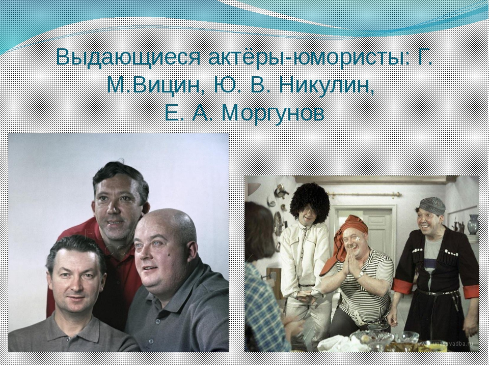Выдающиеся актёры-юмористы: Г. М.Вицин, Ю. В. Никулин, Е. А. Моргунов