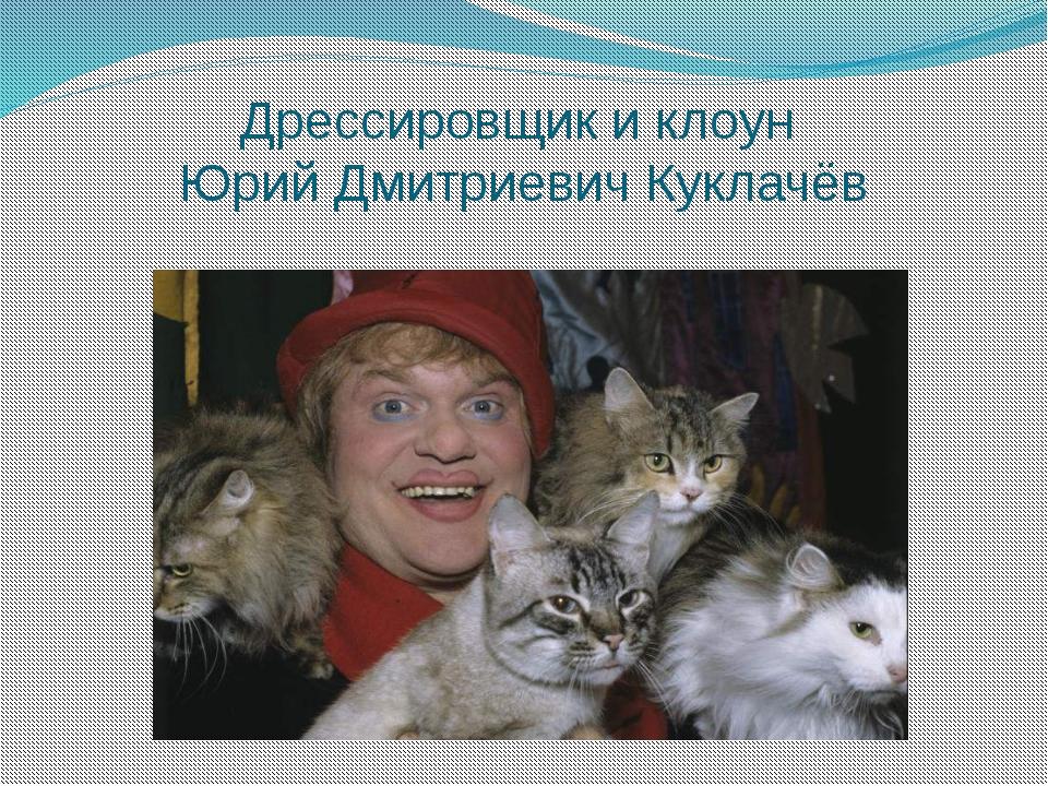 Дрессировщик и клоун Юрий Дмитриевич Куклачёв