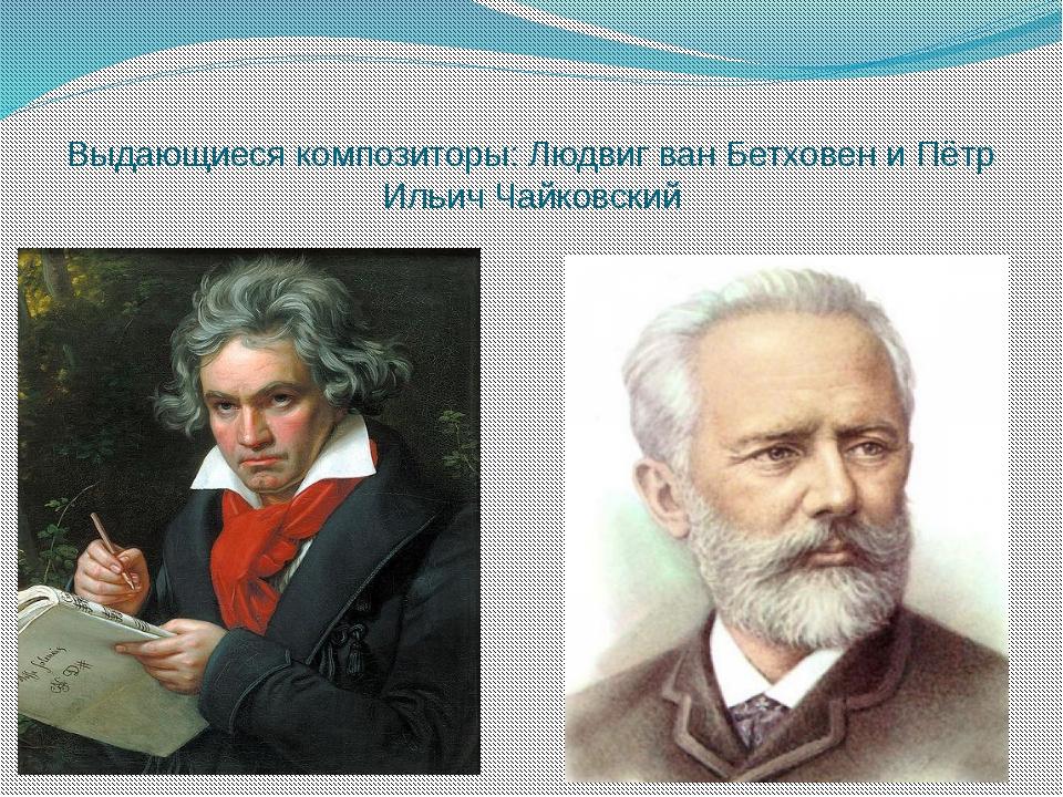 Выдающиеся композиторы: Людвиг ван Бетховен и Пётр Ильич Чайковский