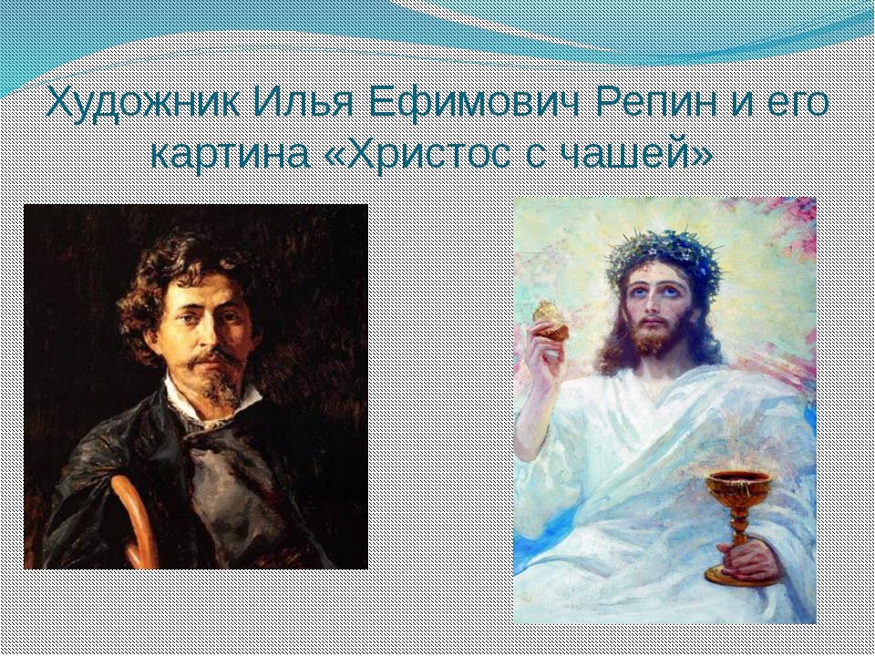 Художник Илья Ефимович Репин и его картина «Христос с чашей»