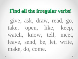 Find all the irregular verbs! give, ask, draw, read, go, take, open, like, ke
