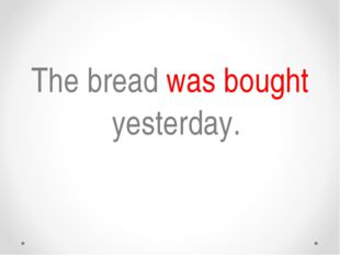 The bread was bought yesterday.