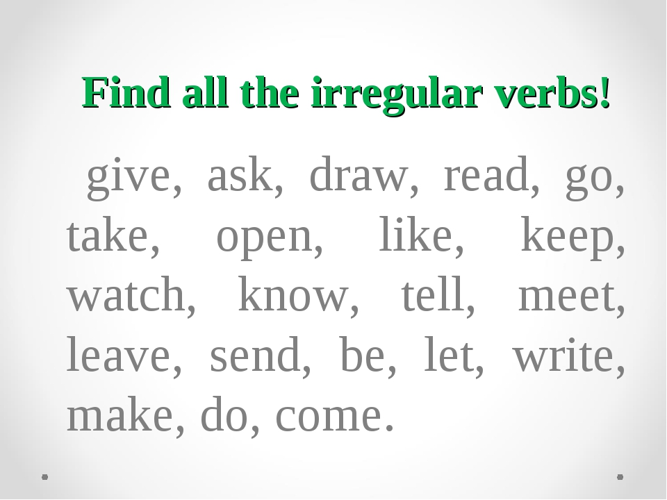 Find all the irregular verbs! give, ask, draw, read, go, take, open, like, ke...