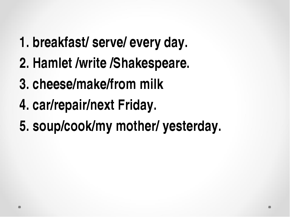 1. breakfast/ serve/ every day. 2. Hamlet /write /Shakespeare. 3. cheese/make...