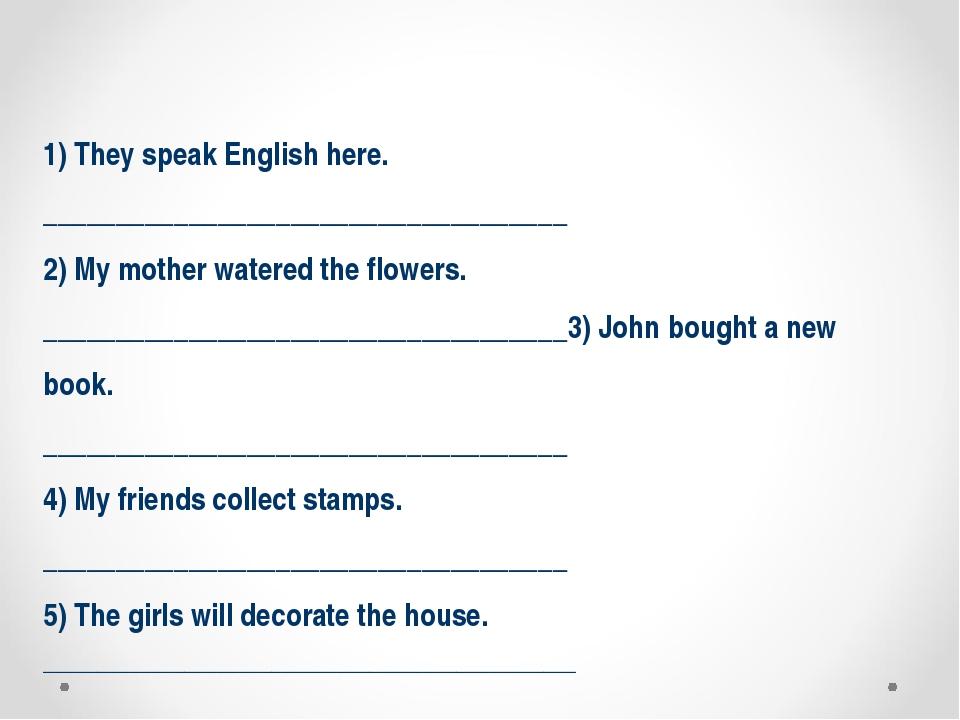 1) They speak English here. ____________________________________ 2) My mothe...
