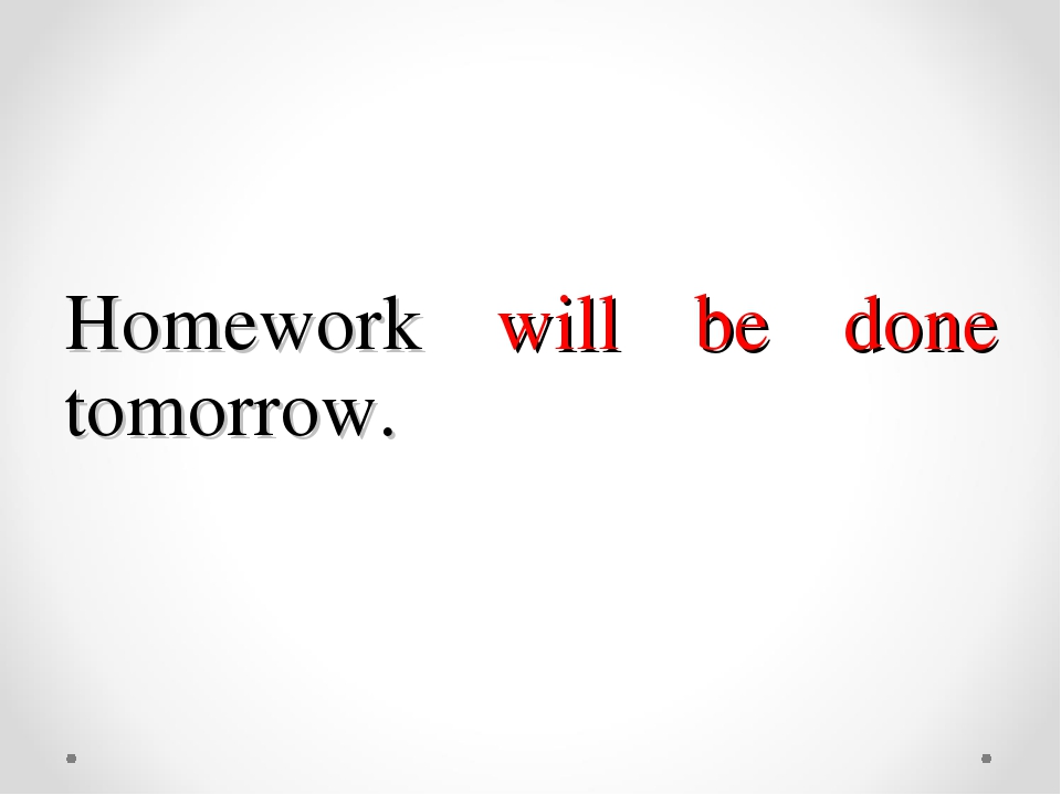 Homework will be done tomorrow.