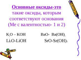 Основные оксиды-это такие оксиды, которым соответствуют основания (Ме с вален