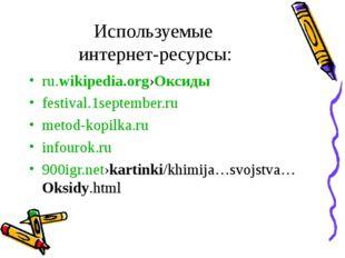 Используемые интернет-ресурсы: ru.wikipedia.org›Оксиды festival.1september.ru
