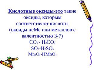 Кислотные оксиды-это такие оксиды, которым соответствуют кислоты (оксиды неМе