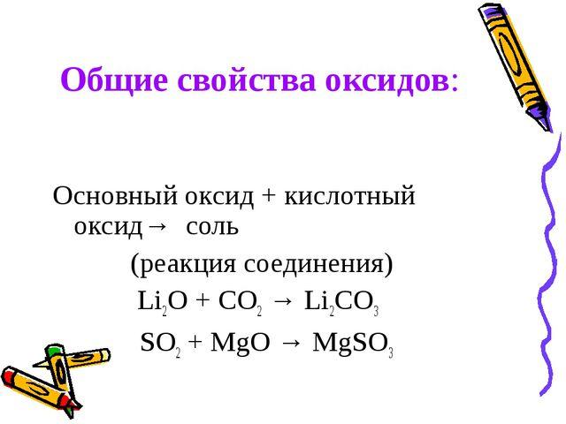 Общие свойства оксидов: Основный оксид + кислотный оксид→ соль (реакция соеди...
