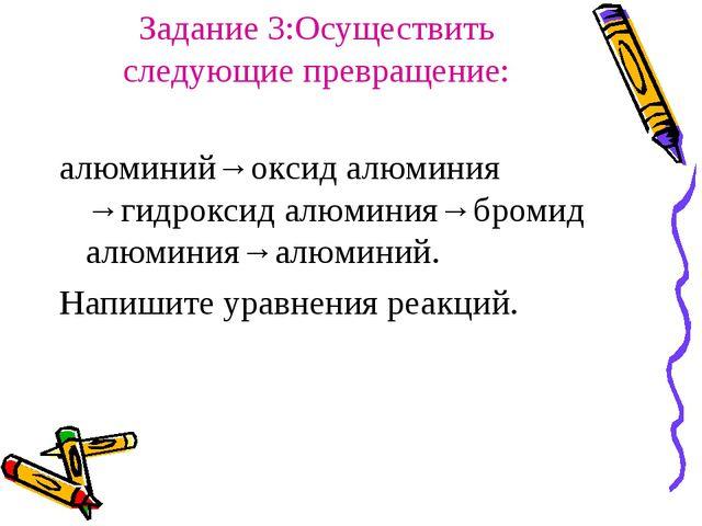 Задание 3:Осуществить следующие превращение: алюминий→оксид алюминия →гидрокс...