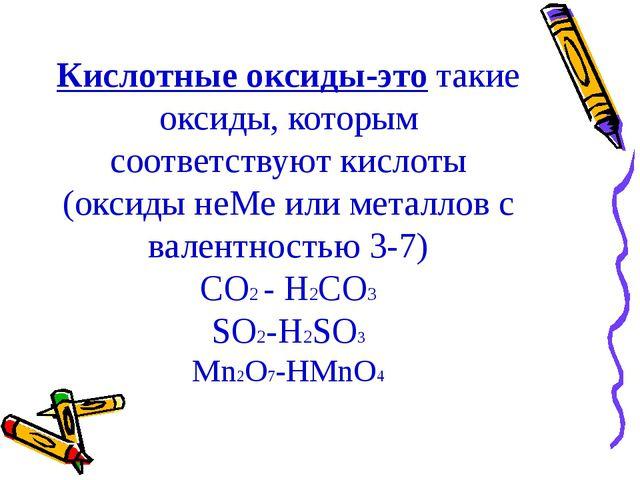 Кислотные оксиды-это такие оксиды, которым соответствуют кислоты (оксиды неМе...