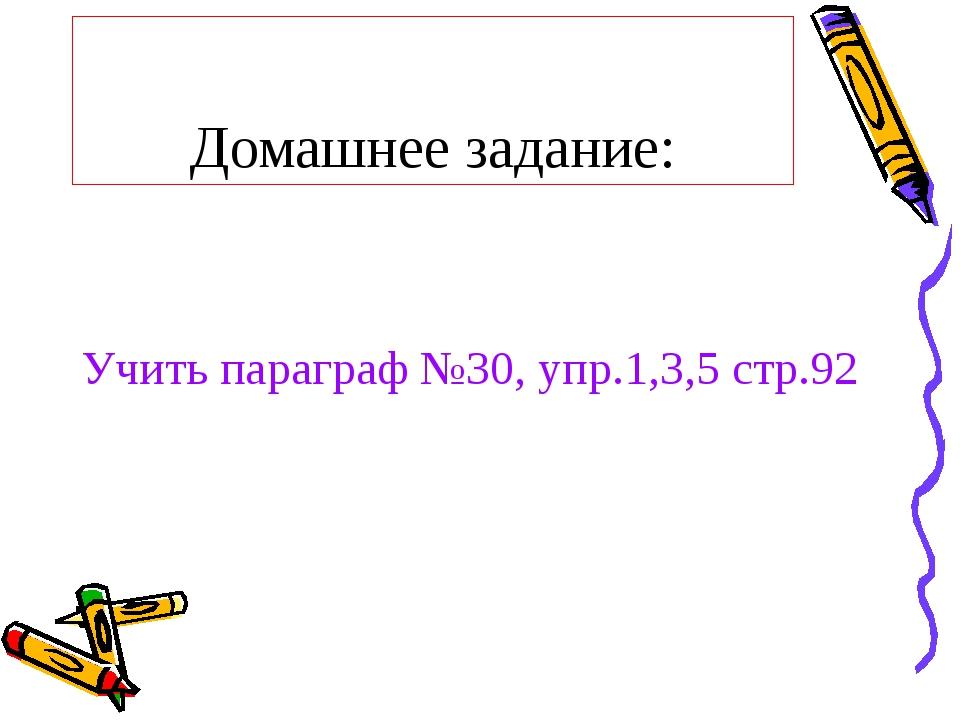 Домашнее задание: Учить параграф №30, упр.1,3,5 стр.92