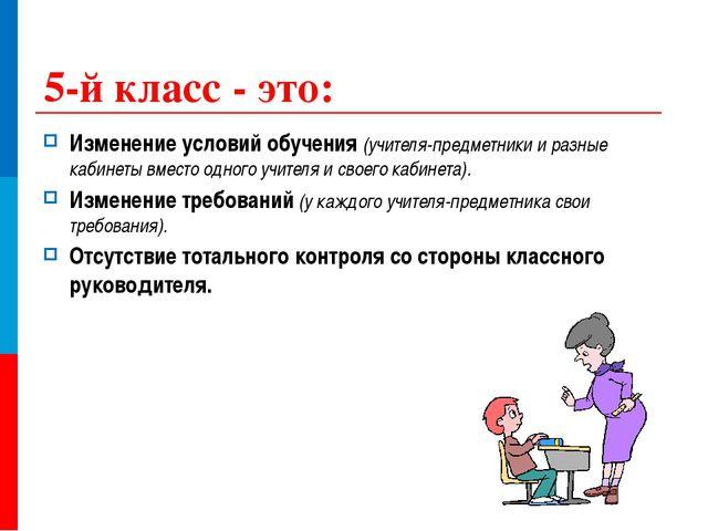 5-й класс - это: Изменение условий обучения (учителя-предметники и разные каб...