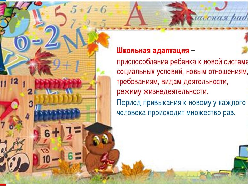 Школьная адаптация – приспособление ребенка к новой системе социальных услов...