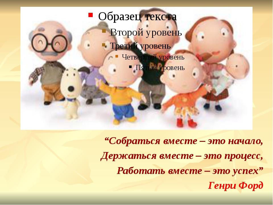 """""""Собраться вместе – это начало, Держаться вместе – это процесс, Работать вме..."""