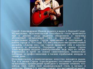 Сергей Александрович Иванов родился и вырос в Верхней Салде. Музыкальные, ис
