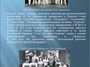 ВИА «Аттракцион» Руководитель: Ю.В. Снежинский Когда в стране началось увле
