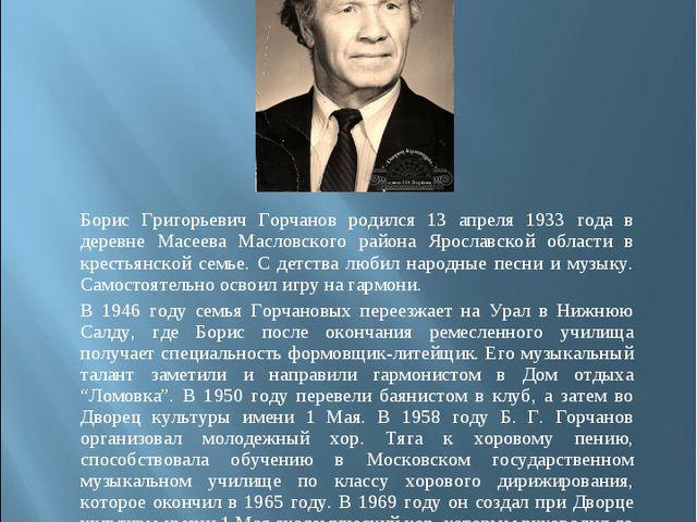 Борис Григорьевич Горчанов родился 13 апреля 1933 года в деревне Масеева Мас...