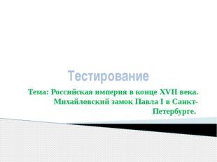 Тестирование Тема: Российская империя в конце XVII века. Михайловский замок П
