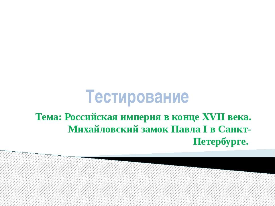 Тестирование Тема: Российская империя в конце XVII века. Михайловский замок П...