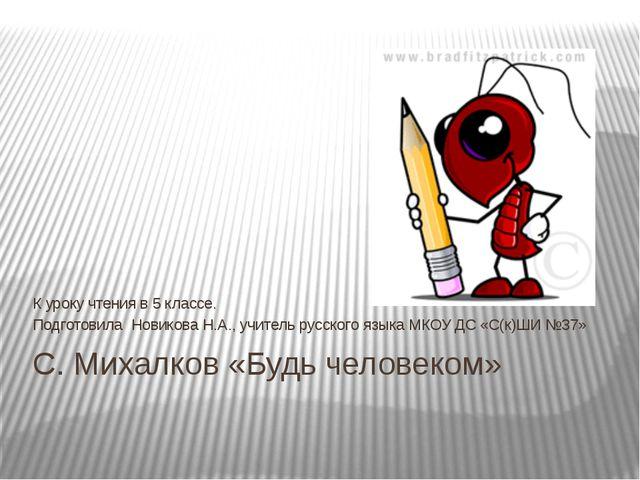 С. Михалков «Будь человеком» К уроку чтения в 5 классе. Подготовила Новикова...