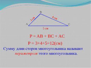 A B С 3 см 4 см 5 см P = 3+4+5=12(см) Сумму длин сторон многоугольника называ