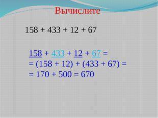 Вычислите 158 + 433 + 12 + 67 158 + 433 + 12 + 67 = = (158 + 12) + (433 + 67)