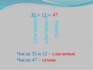 35 + 12 = Числа 35 и 12 – слагаемые Число 47 – сумма 47 СЛАГАЕМОЕ СЛАГАЕМОЕ С