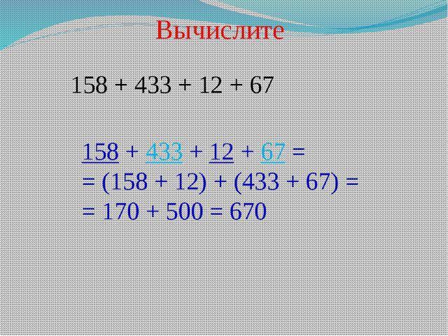 Вычислите 158 + 433 + 12 + 67 158 + 433 + 12 + 67 = = (158 + 12) + (433 + 67)...