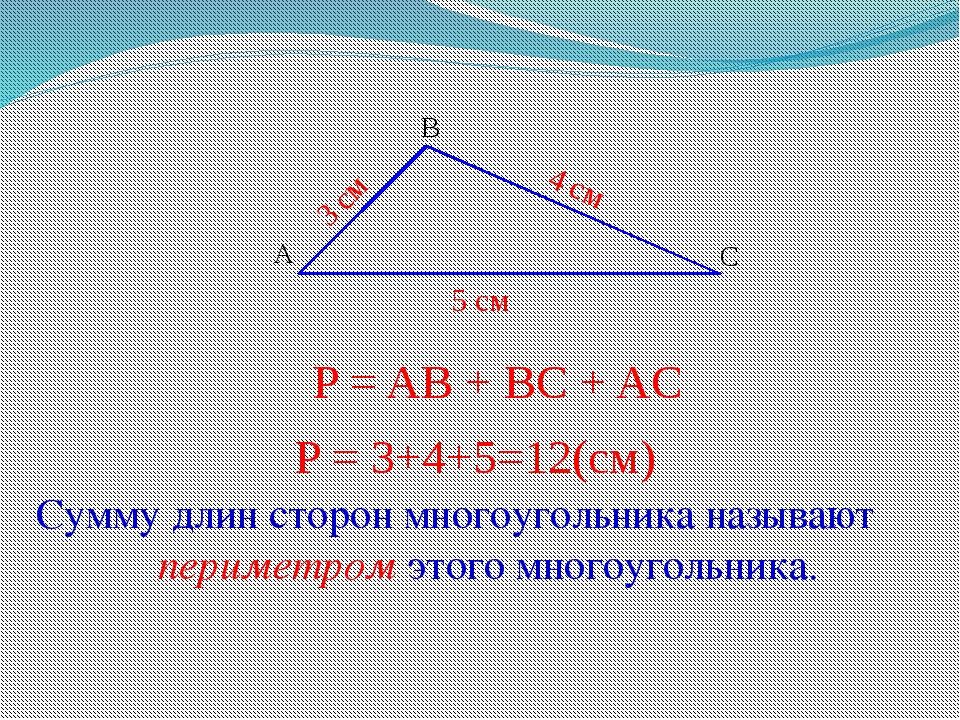 A B С 3 см 4 см 5 см P = 3+4+5=12(см) Сумму длин сторон многоугольника называ...