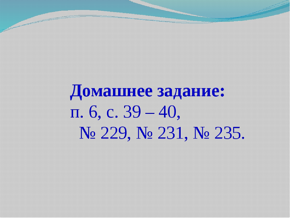 Домашнее задание: п. 6, с. 39 – 40, № 229, № 231, № 235.
