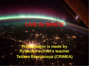 LIVE IN SPACE Presentation is made by Rybachie school's teacher Tatiana Berez