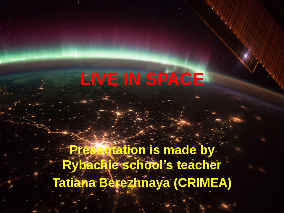 LIVE IN SPACE Presentation is made by Rybachie school's teacher Tatiana Berez...