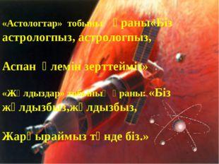 «Астологтар» тобының ұраны«Біз астрологпыз, астрологпыз, Аспан әлемін зерттей