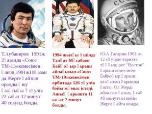 Т.Аубакиров 1991ж 2қазанда «Союз ТМ-13»кемесімен ұшып,1991ж10қазанда Жерге қа