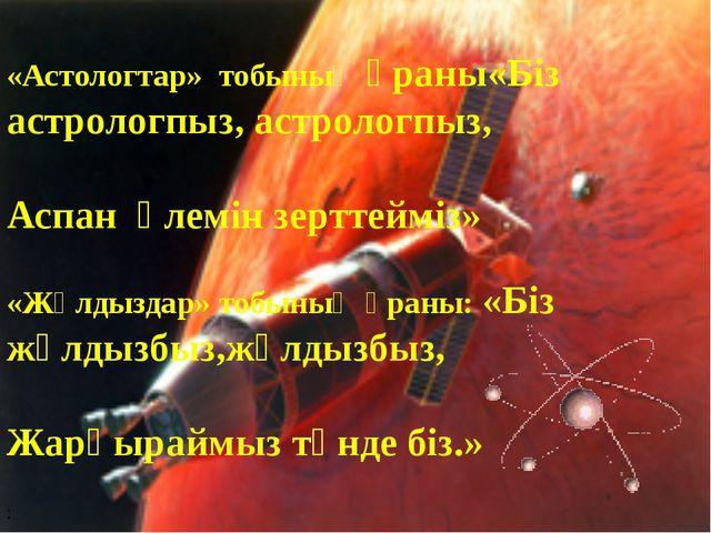 «Астологтар» тобының ұраны«Біз астрологпыз, астрологпыз, Аспан әлемін зерттей...