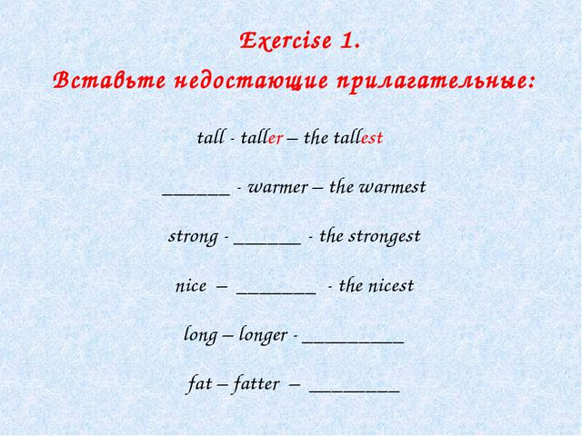Exercise 1. Вставьте недостающие прилагательные: tall - taller – the tallest...
