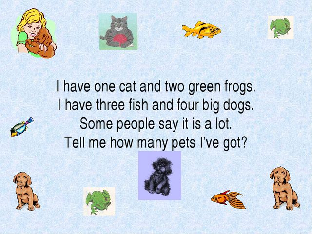 I have one cat and two green frogs. I have three fish and four big dogs. Some...