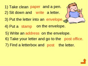 1) Take clean paper and a pen. 2) Sit down and write a letter. 3) Put the let