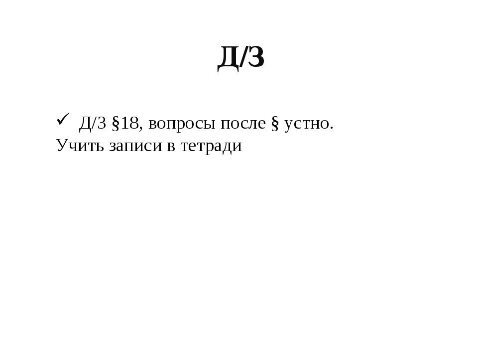 Д/З Д/З §18, вопросы после § устно. Учить записи в тетради