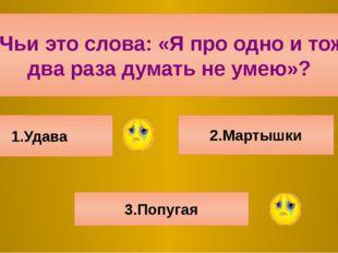 6.Чьи это слова: «Я про одно и тоже два раза думать не умею»? 1.Удава 2.Март