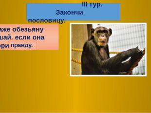 4. Даже обезьяну слушай, если она говорит… правду. III тур. Закончи пословицу.