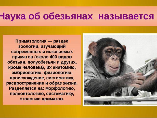 1.Наука об обезьянах называется … Приматология — раздел зоологии, изучающий с...