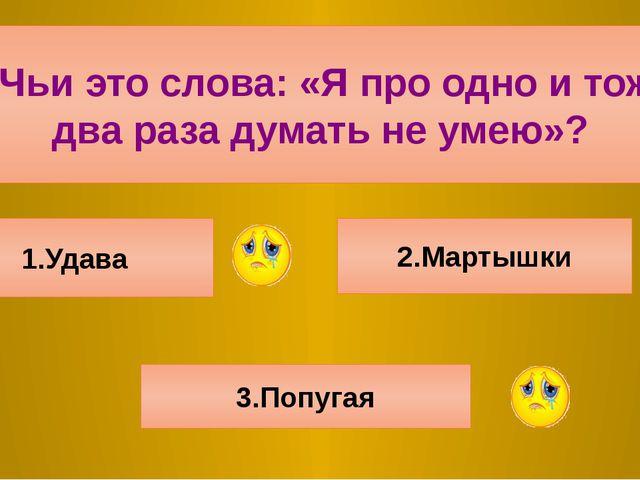 6.Чьи это слова: «Я про одно и тоже два раза думать не умею»? 1.Удава 2.Март...