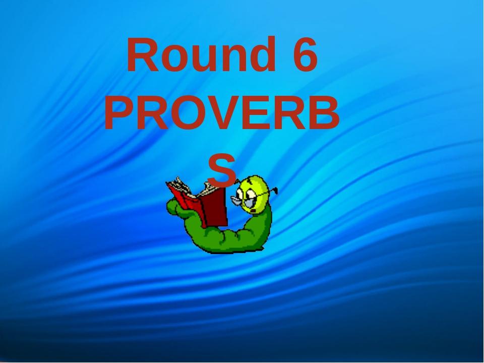 Round 6 PROVERBS