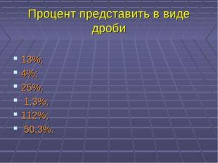 Процент представить в виде дроби 13%; 4%; 25%; 1,3%; 112%; 50,3%.