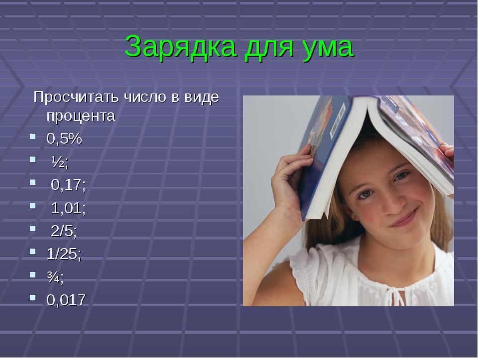 Зарядка для ума Просчитать число в виде процента 0,5% ½; 0,17; 1,01; 2/5; 1/2...